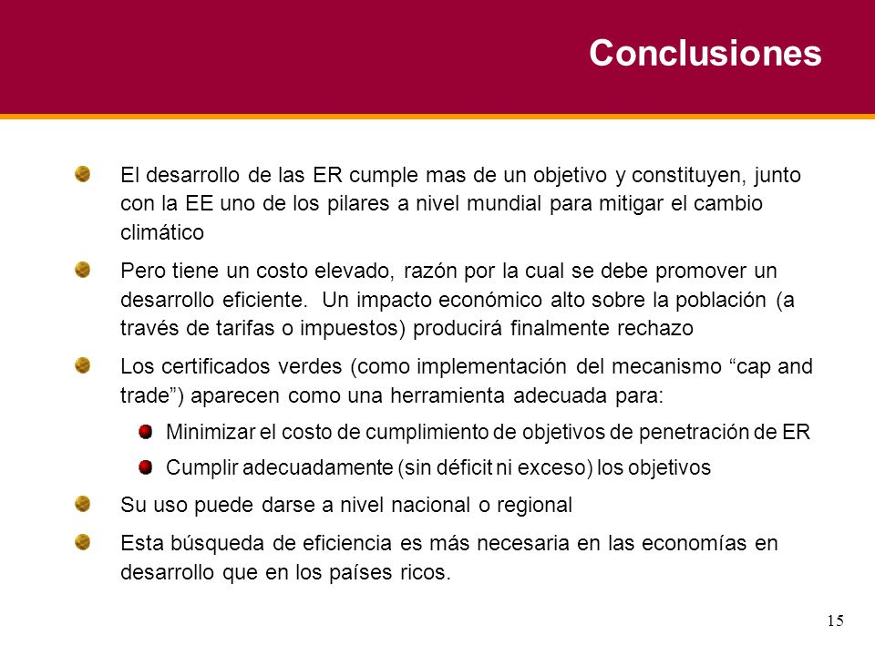 15 Conclusiones El desarrollo de las ER cumple mas de un objetivo y constituyen, junto con la EE uno de los pilares a nivel mundial para mitigar el cambio climático Pero tiene un costo elevado, razón por la cual se debe promover un desarrollo eficiente.