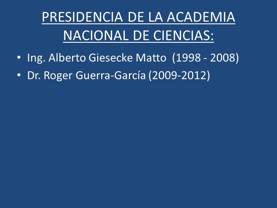 PRESIDENCIA DE LA ACADEMIA NACIONAL DE CIENCIAS: Ing. Alberto Giesecke Matto (1998 - 2008) Dr. Roger Guerra-García (2009-2012)