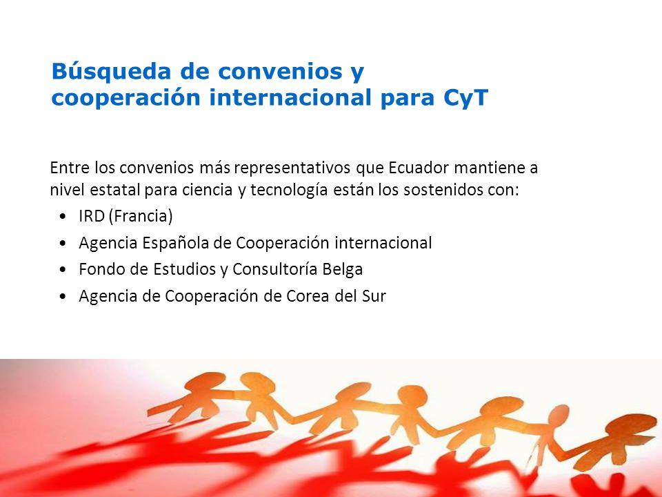 Entre los convenios más representativos que Ecuador mantiene a nivel estatal para ciencia y tecnología están los sostenidos con: IRD (Francia) Agencia Española de Cooperación internacional Fondo de Estudios y Consultoría Belga Agencia de Cooperación de Corea del Sur Búsqueda de convenios y cooperación internacional para CyT