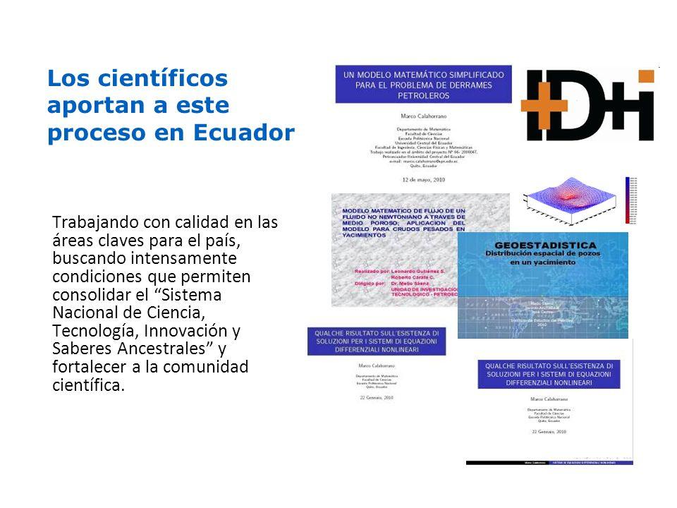 Los científicos aportan a este proceso en Ecuador Trabajando con calidad en las áreas claves para el país, buscando intensamente condiciones que permiten consolidar el Sistema Nacional de Ciencia, Tecnología, Innovación y Saberes Ancestrales y fortalecer a la comunidad científica.