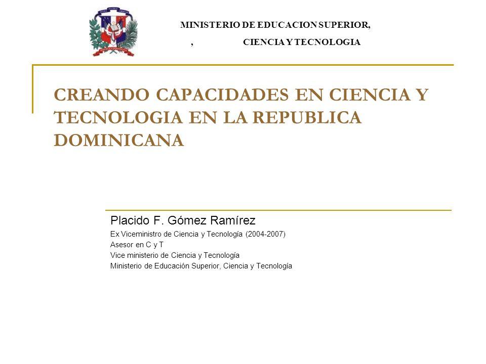 CREANDO CAPACIDADES EN CIENCIA Y TECNOLOGIA EN LA REPUBLICA DOMINICANA Placido F. Gómez Ramírez Ex Viceministro de Ciencia y Tecnología (2004-2007) As