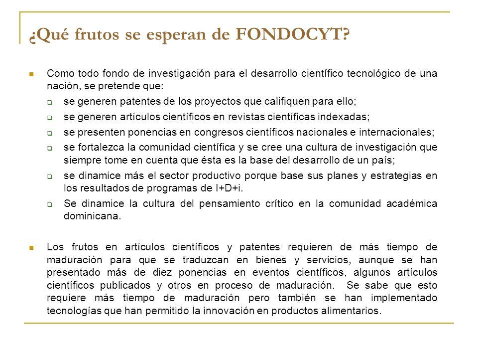 ¿Qué frutos se esperan de FONDOCYT? Como todo fondo de investigación para el desarrollo científico tecnológico de una nación, se pretende que: se gene