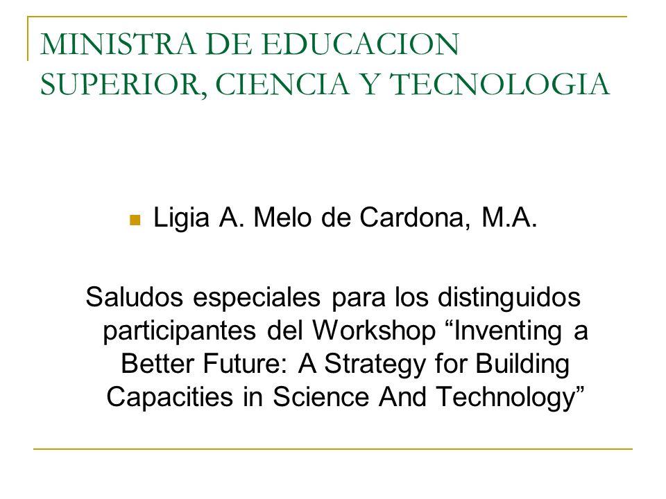 MINISTRA DE EDUCACION SUPERIOR, CIENCIA Y TECNOLOGIA Ligia A. Melo de Cardona, M.A. Saludos especiales para los distinguidos participantes del Worksho