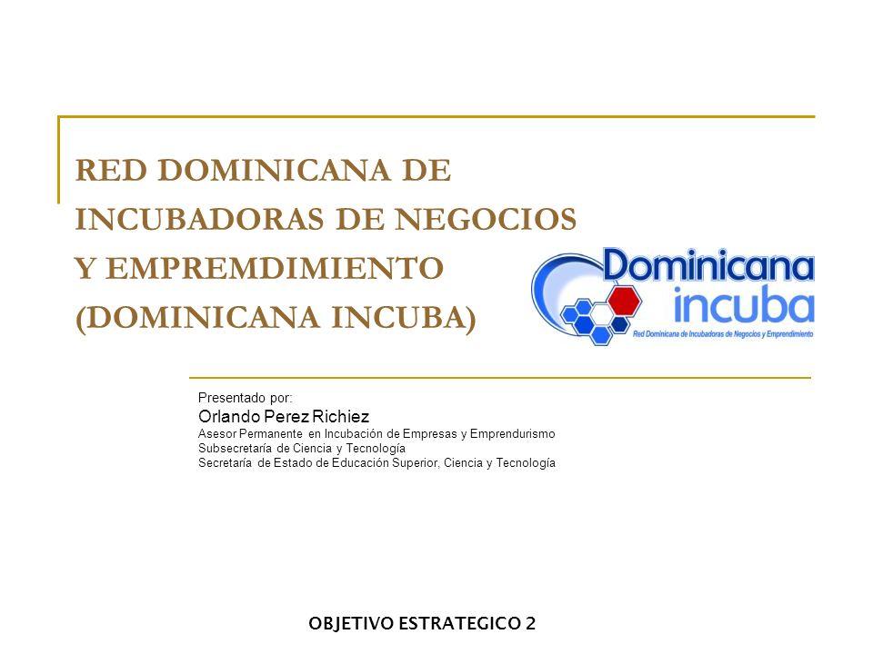 OBJETIVO ESTRATEGICO 2 RED DOMINICANA DE INCUBADORAS DE NEGOCIOS Y EMPREMDIMIENTO (DOMINICANA INCUBA) Presentado por: Orlando Perez Richiez Asesor Per