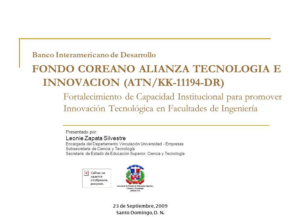 23 de Septiembre, 2009 Santo Domingo, D. N. Banco Interamericano de Desarrollo FONDO COREANO ALIANZA TECNOLOGIA E INNOVACION (ATN/KK-11194-DR) Present