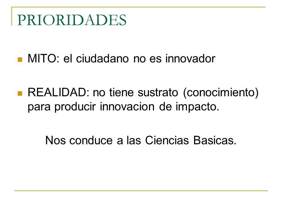 PRIORIDADES MITO: el ciudadano no es innovador REALIDAD: no tiene sustrato (conocimiento) para producir innovacion de impacto. Nos conduce a las Cienc