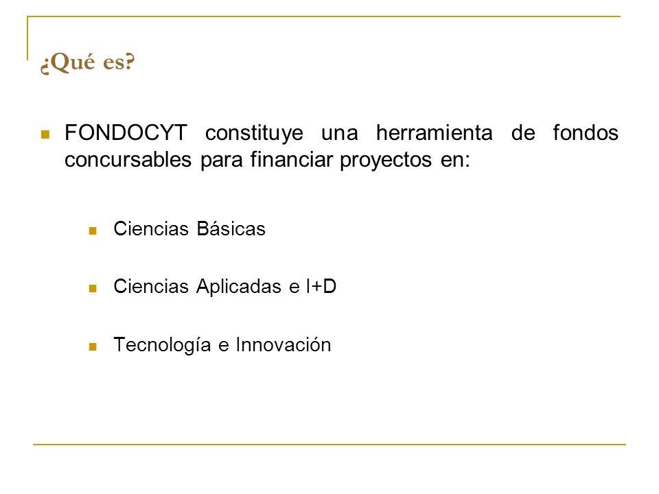 ¿Qué es? FONDOCYT constituye una herramienta de fondos concursables para financiar proyectos en: Ciencias Básicas Ciencias Aplicadas e I+D Tecnología