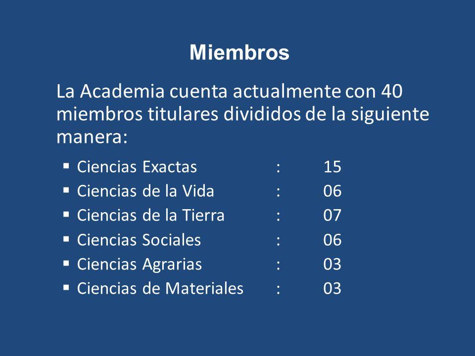 Miembros La Academia cuenta actualmente con 40 miembros titulares divididos de la siguiente manera: Ciencias Exactas: 15 Ciencias de la Vida:06 Ciencias de la Tierra: 07 Ciencias Sociales: 06 Ciencias Agrarias: 03 Ciencias de Materiales: 03
