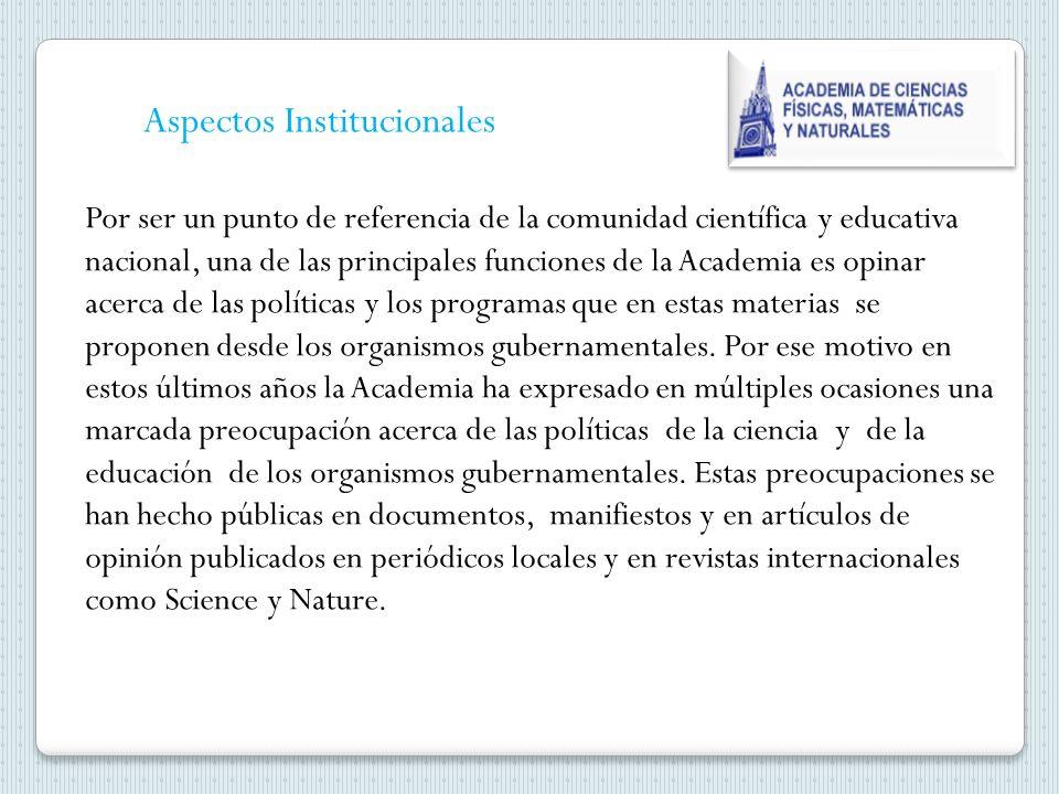 Aspectos Institucionales Por ser un punto de referencia de la comunidad científica y educativa nacional, una de las principales funciones de la Academia es opinar acerca de las políticas y los programas que en estas materias se proponen desde los organismos gubernamentales.