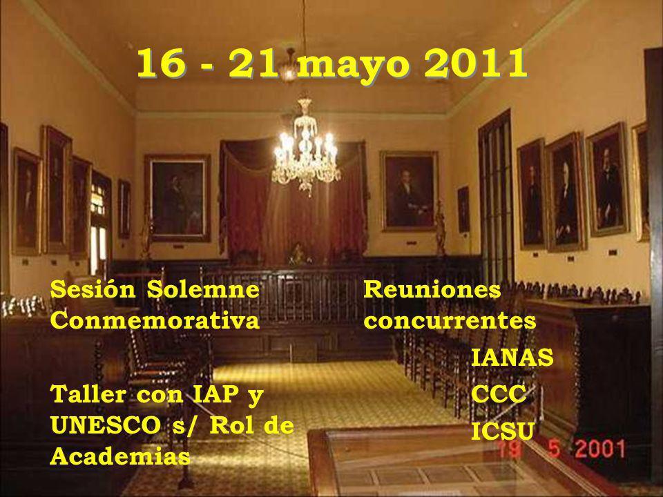 16 - 21 mayo 2011 Sesión Solemne Conmemorativa Taller con IAP y UNESCO s/ Rol de Academias Reuniones concurrentes IANAS CCC ICSU