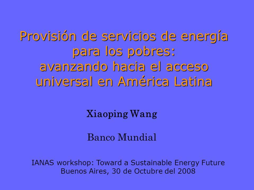 Xiaoping Wang Banco Mundial Provisión de servicios de energía para los pobres: avanzando hacia el acceso universal en América Latina IANAS workshop: Toward a Sustainable Energy Future Buenos Aires, 30 de Octubre del 2008