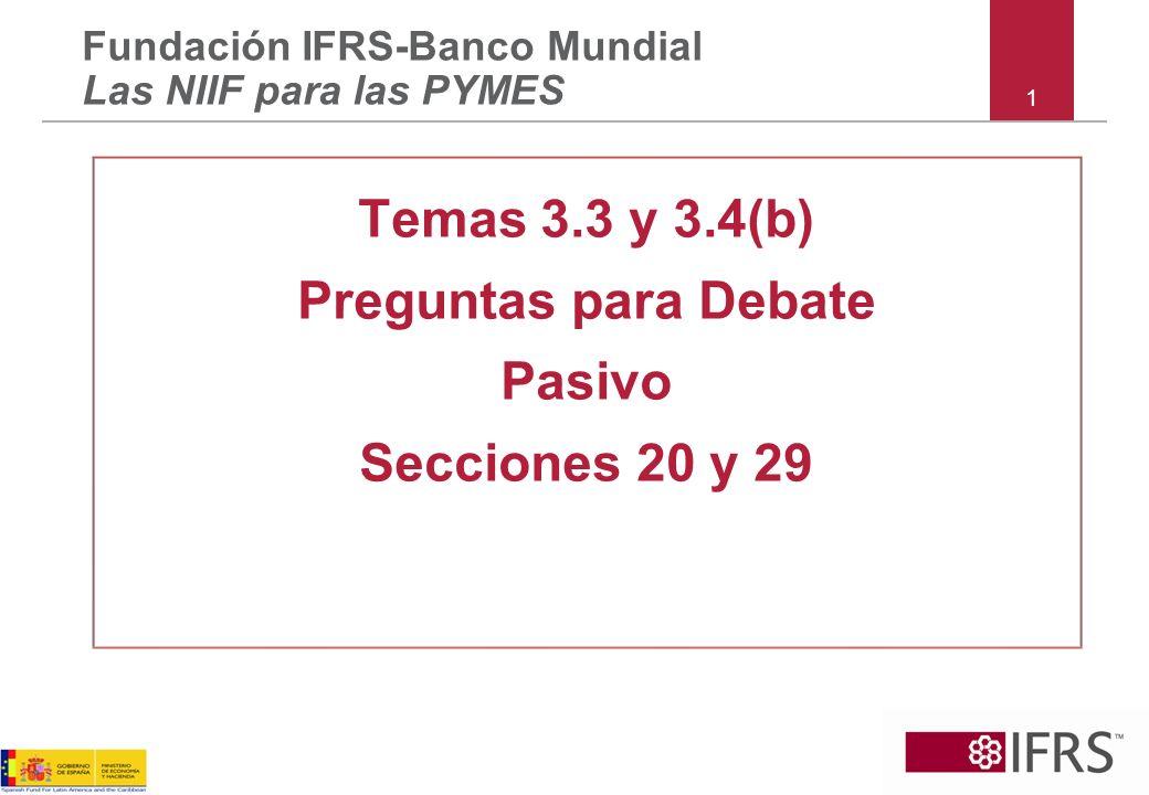 1 Temas 3.3 y 3.4(b) Preguntas para Debate Pasivo Secciones 20 y 29 Fundación IFRS-Banco Mundial Las NIIF para las PYMES