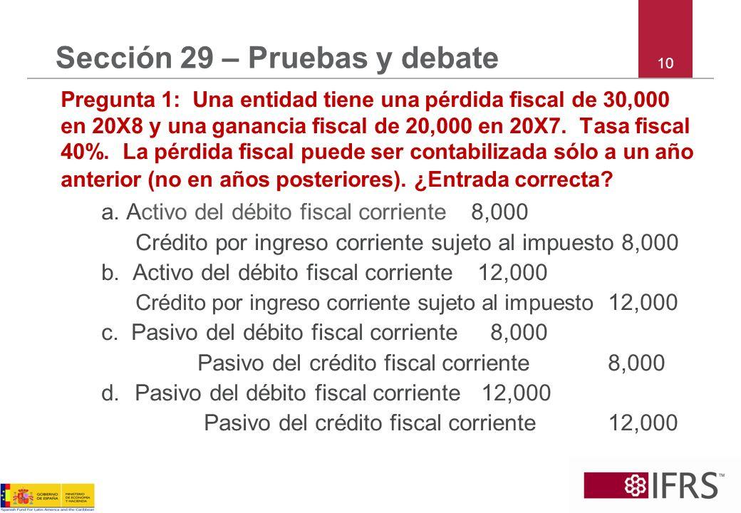10 Sección 29 – Pruebas y debate Pregunta 1: Una entidad tiene una pérdida fiscal de 30,000 en 20X8 y una ganancia fiscal de 20,000 en 20X7. Tasa fisc