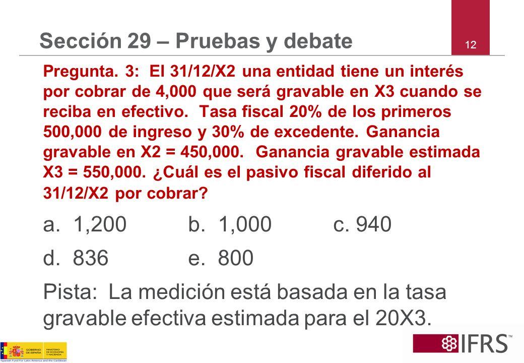 12 Sección 29 – Pruebas y debate Pregunta. 3: El 31/12/X2 una entidad tiene un interés por cobrar de 4,000 que será gravable en X3 cuando se reciba en