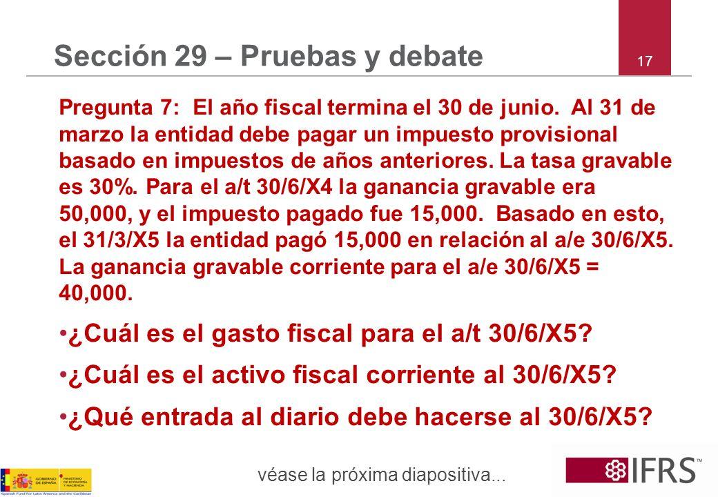 17 Sección 29 – Pruebas y debate Pregunta 7: El año fiscal termina el 30 de junio. Al 31 de marzo la entidad debe pagar un impuesto provisional basado