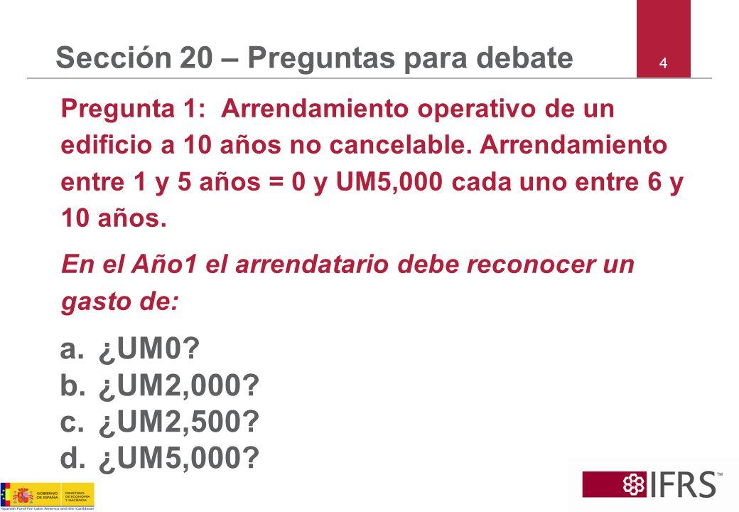 4 Sección 20 – Preguntas para debate Pregunta 1: Arrendamiento operativo de un edificio a 10 años no cancelable. Arrendamiento entre 1 y 5 años = 0 y