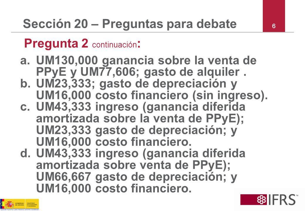 6 Sección 20 – Preguntas para debate Pregunta 2 continuación : a.UM130,000 ganancia sobre la venta de PPyE y UM77,606; gasto de alquiler. b.UM23,333;