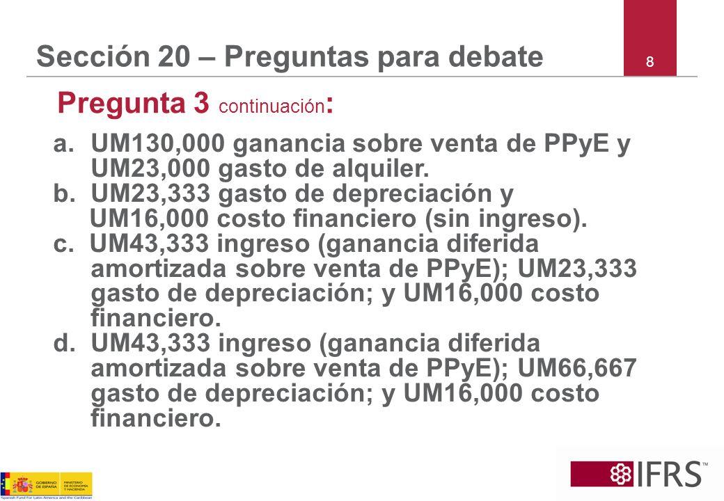 8 Sección 20 – Preguntas para debate Pregunta 3 continuación : a.UM130,000 ganancia sobre venta de PPyE y UM23,000 gasto de alquiler. b.UM23,333 gasto