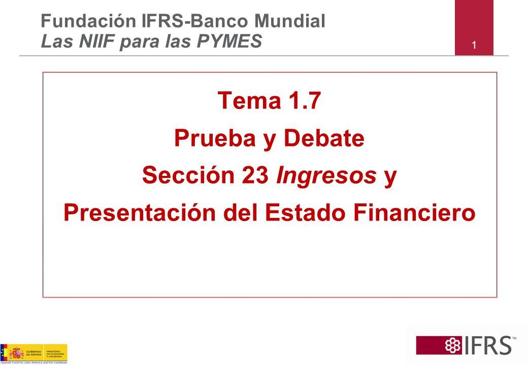1 Fundación IFRS-Banco Mundial Las NIIF para las PYMES Tema 1.7 Prueba y Debate Sección 23 Ingresos y Presentación del Estado Financiero