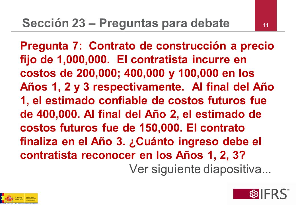 11 Sección 23 – Preguntas para debate Pregunta 7: Contrato de construcción a precio fijo de 1,000,000. El contratista incurre en costos de 200,000; 40