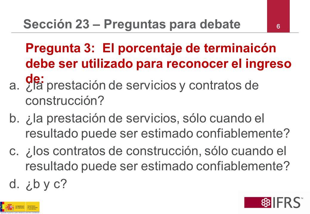 6 Sección 23 – Preguntas para debate Pregunta 3: El porcentaje de terminaicón debe ser utilizado para reconocer el ingreso de: a.¿la prestación de ser