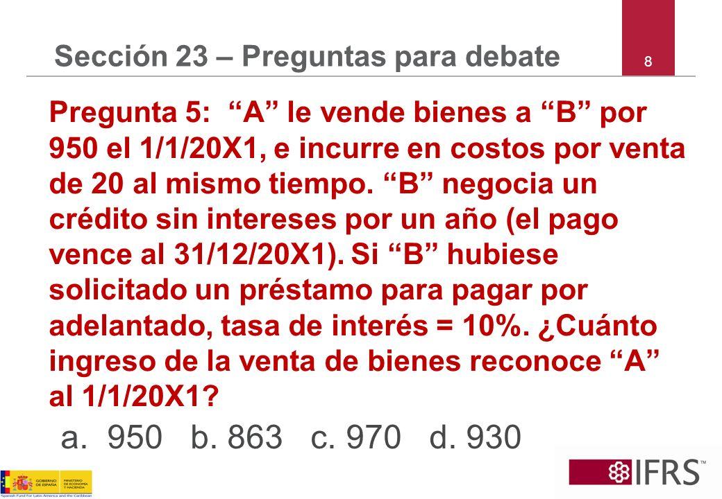 8 Sección 23 – Preguntas para debate Pregunta 5: A le vende bienes a B por 950 el 1/1/20X1, e incurre en costos por venta de 20 al mismo tiempo. B neg