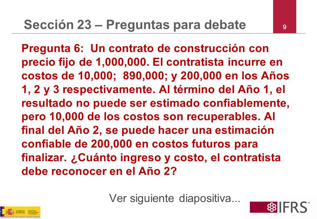 9 Sección 23 – Preguntas para debate Pregunta 6: Un contrato de construcción con precio fijo de 1,000,000. El contratista incurre en costos de 10,000;