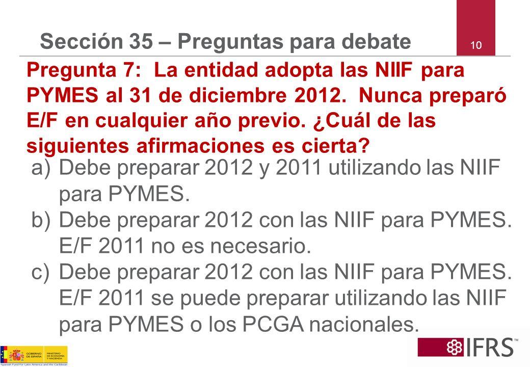10 Sección 35 – Preguntas para debate Pregunta 7: La entidad adopta las NIIF para PYMES al 31 de diciembre 2012. Nunca preparó E/F en cualquier año pr