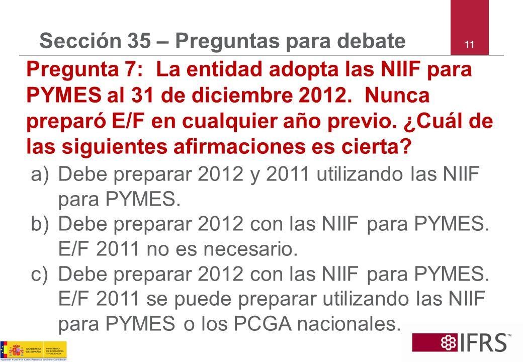 11 Sección 35 – Preguntas para debate Pregunta 7: La entidad adopta las NIIF para PYMES al 31 de diciembre 2012. Nunca preparó E/F en cualquier año pr