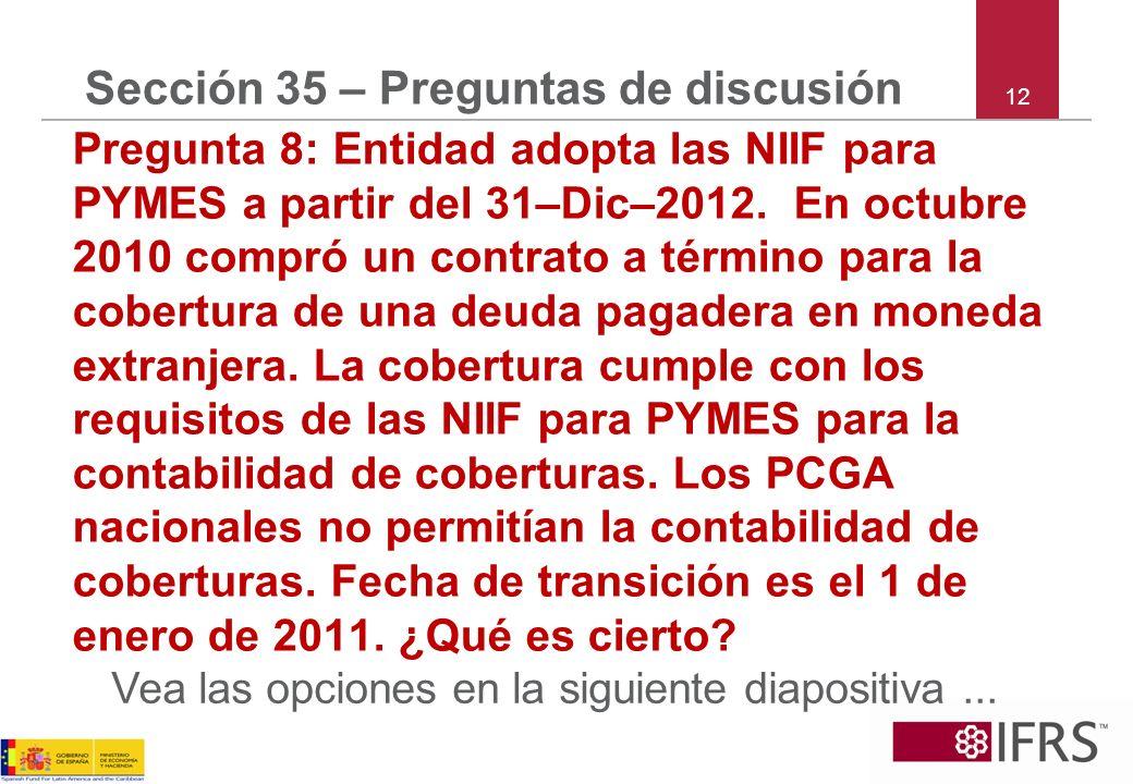 12 Sección 35 – Preguntas de discusión Pregunta 8: Entidad adopta las NIIF para PYMES a partir del 31–Dic–2012. En octubre 2010 compró un contrato a t