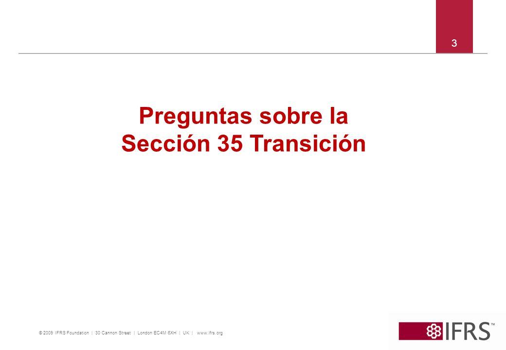 © 2009 IFRS Foundation | 30 Cannon Street | London EC4M 6XH | UK | www.ifrs.org 3 Preguntas sobre la Sección 35 Transición