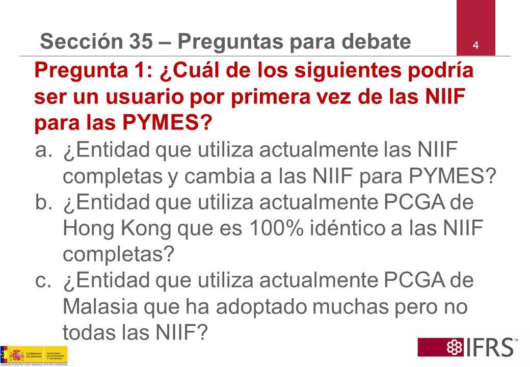 4 Sección 35 – Preguntas para debate Pregunta 1: ¿Cuál de los siguientes podría ser un usuario por primera vez de las NIIF para las PYMES? a.¿Entidad