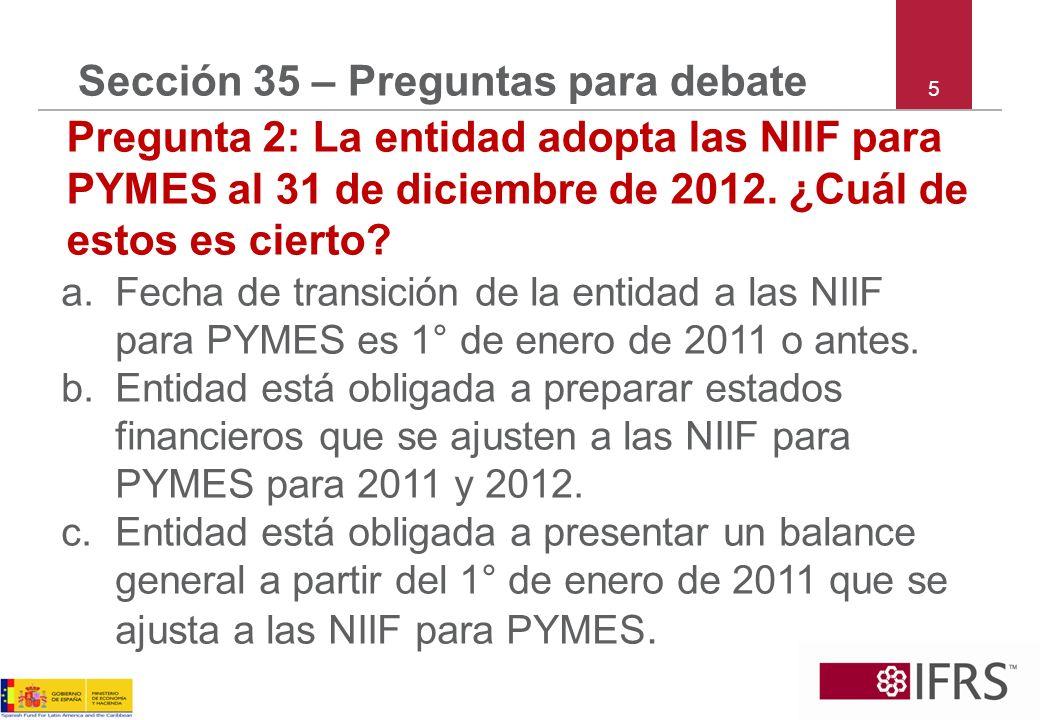 5 Sección 35 – Preguntas para debate Pregunta 2: La entidad adopta las NIIF para PYMES al 31 de diciembre de 2012. ¿Cuál de estos es cierto? a.Fecha d
