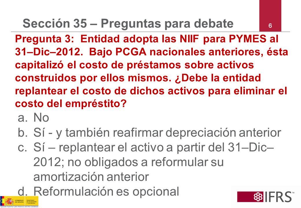 6 Sección 35 – Preguntas para debate Pregunta 3: Entidad adopta las NIIF para PYMES al 31–Dic–2012. Bajo PCGA nacionales anteriores, ésta capitalizó e