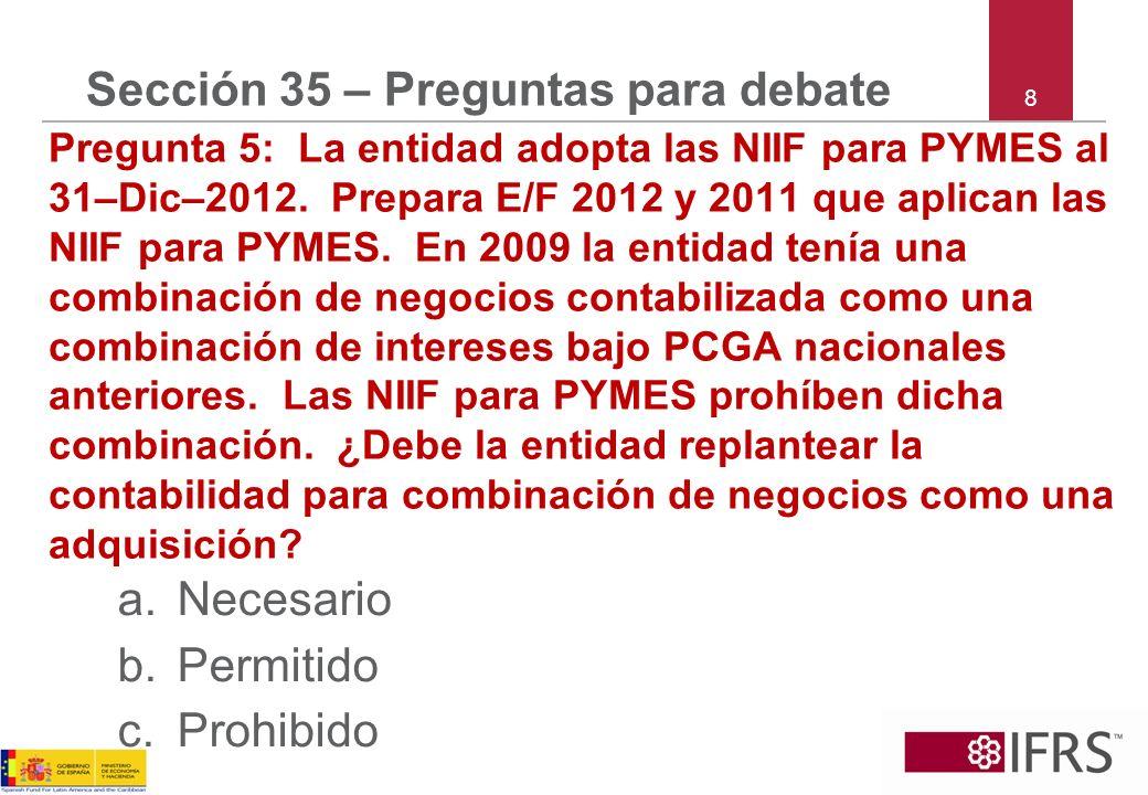 8 Sección 35 – Preguntas para debate Pregunta 5: La entidad adopta las NIIF para PYMES al 31–Dic–2012. Prepara E/F 2012 y 2011 que aplican las NIIF pa