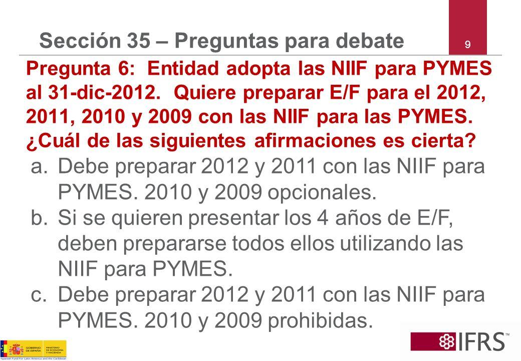 9 Sección 35 – Preguntas para debate Pregunta 6: Entidad adopta las NIIF para PYMES al 31-dic-2012. Quiere preparar E/F para el 2012, 2011, 2010 y 200