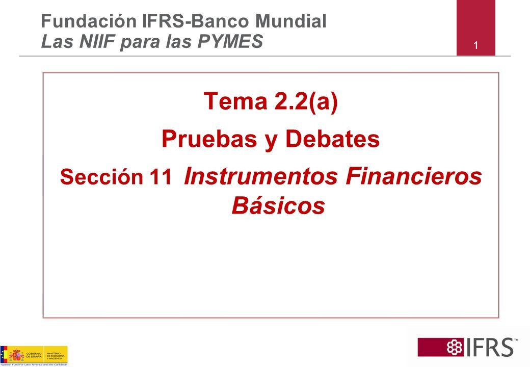1 Tema 2.2(a) Pruebas y Debates Sección 11 Instrumentos Financieros Básicos Fundación IFRS-Banco Mundial Las NIIF para las PYMES