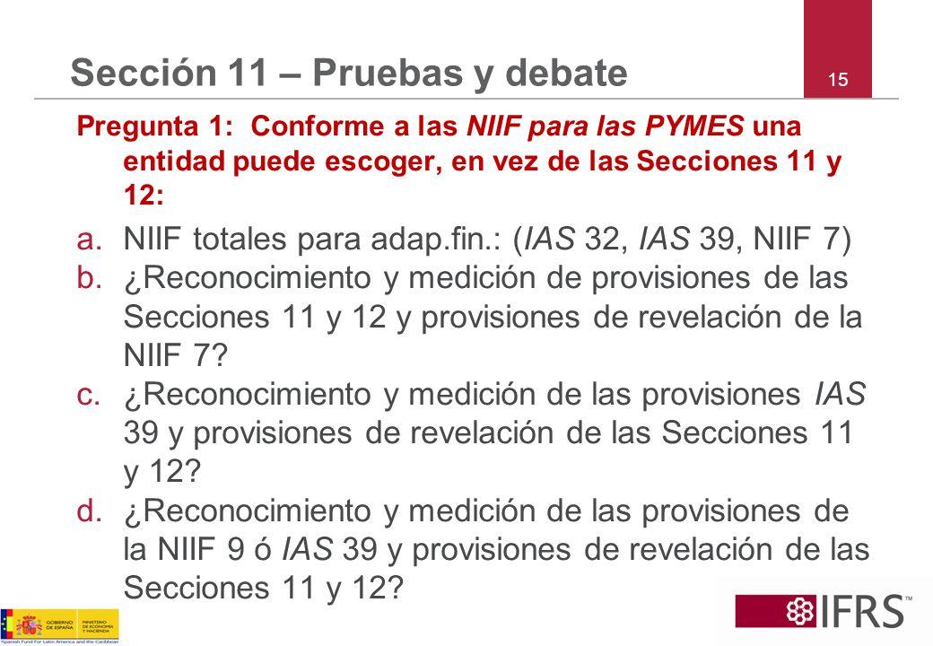 15 Sección 11 – Pruebas y debate Pregunta 1: Conforme a las NIIF para las PYMES una entidad puede escoger, en vez de las Secciones 11 y 12: a.NIIF tot