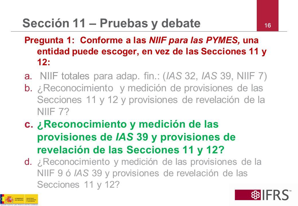 16 Sección 11 – Pruebas y debate Pregunta 1: Conforme a las NIIF para las PYMES, una entidad puede escoger, en vez de las Secciones 11 y 12: a. NIIF t