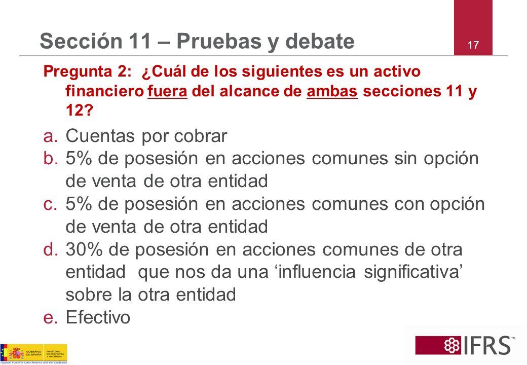 17 Sección 11 – Pruebas y debate Pregunta 2: ¿Cuál de los siguientes es un activo financiero fuera del alcance de ambas secciones 11 y 12? a.Cuentas p