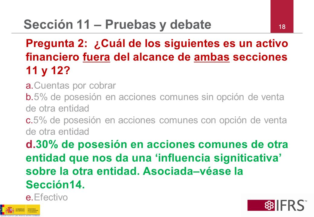 18 Sección 11 – Pruebas y debate Pregunta 2: ¿Cuál de los siguientes es un activo financiero fuera del alcance de ambas secciones 11 y 12? a.Cuentas p