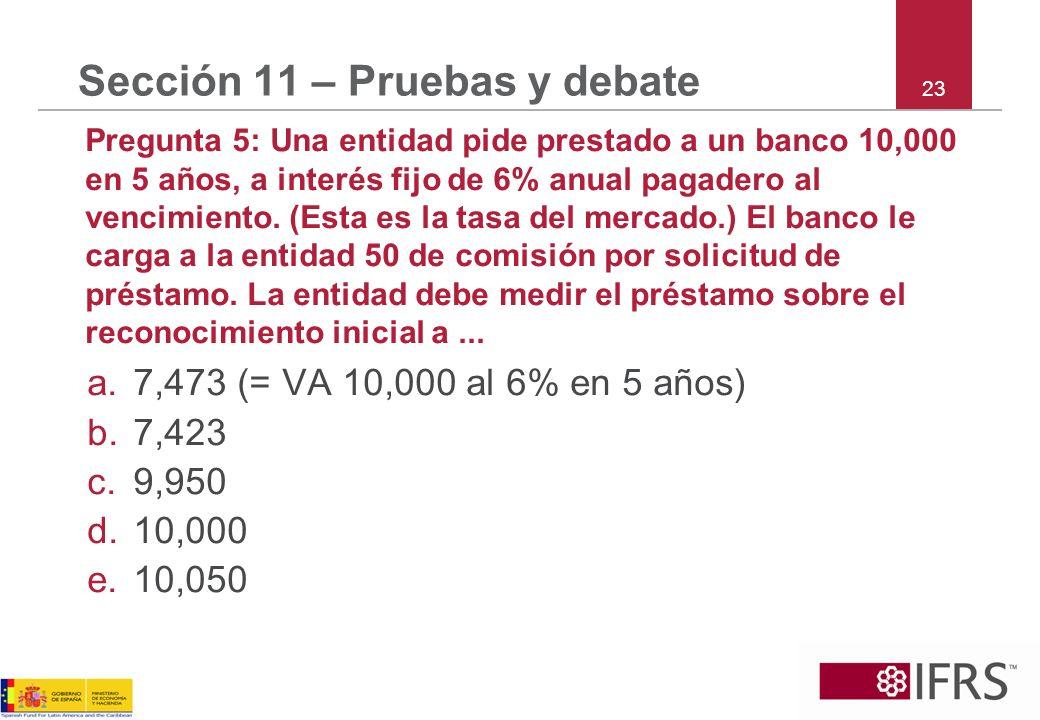23 Sección 11 – Pruebas y debate Pregunta 5: Una entidad pide prestado a un banco 10,000 en 5 años, a interés fijo de 6% anual pagadero al vencimiento