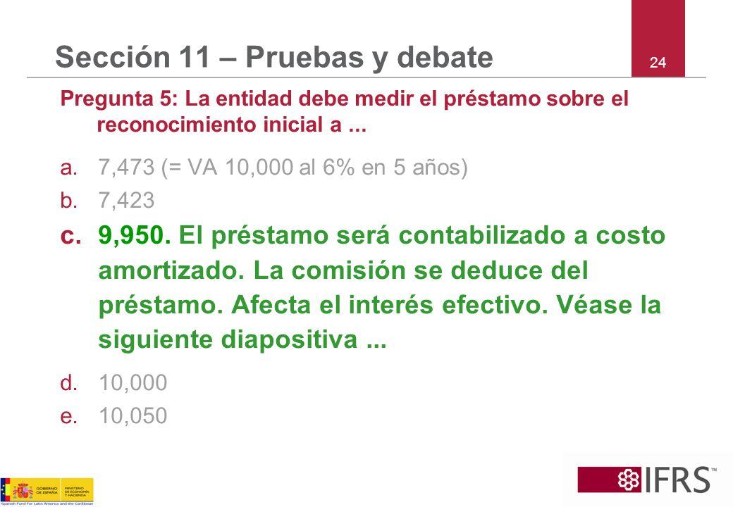 24 Sección 11 – Pruebas y debate Pregunta 5: La entidad debe medir el préstamo sobre el reconocimiento inicial a... a.7,473 (= VA 10,000 al 6% en 5 añ