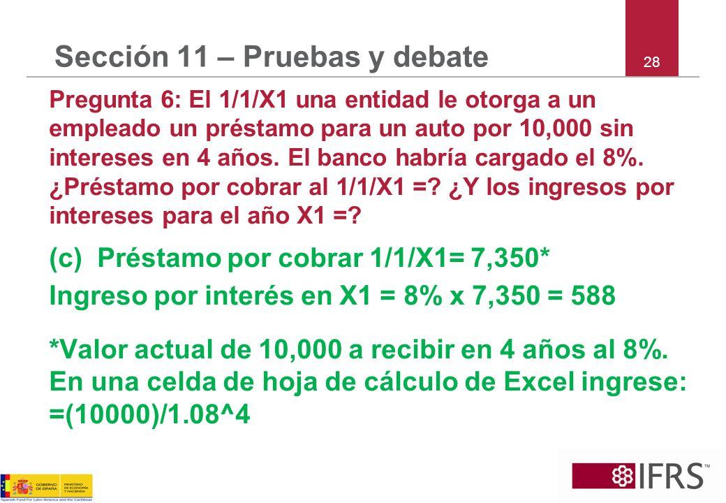 28 Sección 11 – Pruebas y debate Pregunta 6: El 1/1/X1 una entidad le otorga a un empleado un préstamo para un auto por 10,000 sin intereses en 4 años
