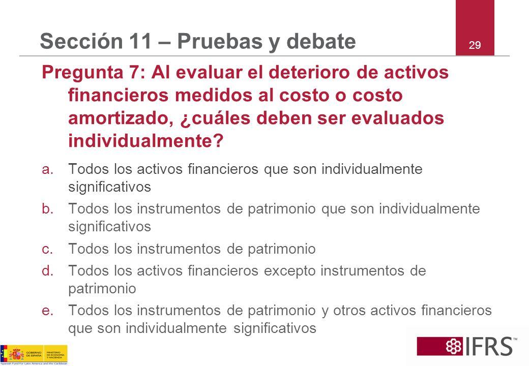 29 Sección 11 – Pruebas y debate Pregunta 7: Al evaluar el deterioro de activos financieros medidos al costo o costo amortizado, ¿cuáles deben ser eva