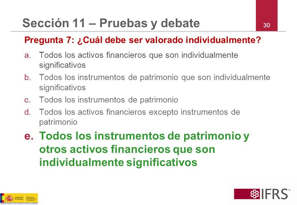 30 Sección 11 – Pruebas y debate Pregunta 7: ¿Cuál debe ser valorado individualmente? a.Todos los activos financieros que son individualmente signific