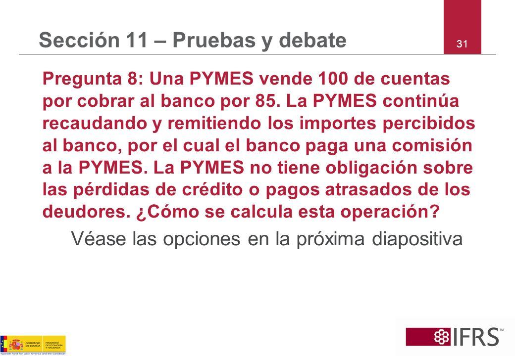 31 Sección 11 – Pruebas y debate Pregunta 8: Una PYMES vende 100 de cuentas por cobrar al banco por 85. La PYMES continúa recaudando y remitiendo los