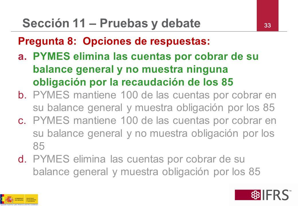 33 Sección 11 – Pruebas y debate Pregunta 8: Opciones de respuestas: a.PYMES elimina las cuentas por cobrar de su balance general y no muestra ninguna