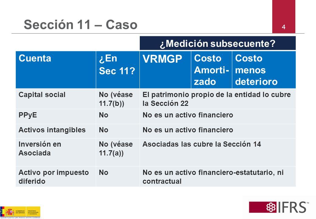 4 Sección 11 – Caso ¿Medición subsecuente? Cuenta¿En Sec 11? VRMGP Costo Amorti- zado Costo menos deterioro Capital socialNo (véase 11.7(b)) El patrim