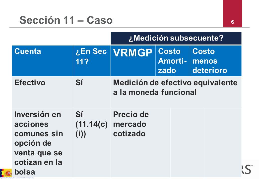 6 Sección 11 – Caso ¿Medición subsecuente? Cuenta¿En Sec 11? VRMGP Costo Amorti- zado Costo menos deterioro EfectivoSíMedición de efectivo equivalente